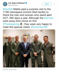 🇺🇲️: U.S. Dept of Defense  @DeptofDefense  Follow  #SecDef Mattis paid a surprise visit to the  113th Aerospace Control Alert facility to  thank the men and women who stand alert  24/7, 365 days a year. Although the #airmen  were away from home on this  #Thanksgiving , they were very happy to  meet this special visitor. #KnowYourMil  6:47 PM-22 Nov 2018 🇺🇲️
