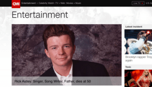 cnn.com, Movies, and Music: U.S. E  CANI Entertainment » Celebrity Watch TV+ Web Movies +Music  Live TV  Entertainment  Latest incident  Brooklyn rapper Troy  again  Toxic  Rick Astley, Singer, Song Writer, Father, dies at 50 aleksdolphin:   1966-2016 Richard Paul Astley, 50, Husband of Lene Astley, passed away suddenly on December 29th, 2016 at Alliton Health Hospital in Lansdale, PA. Born on February 6, 1966 in Newton-le-Willows, UK, See more at: http://www.cnn.com/2016/12/25/entertainment/rick-astley-obituary/index.html