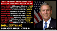 bush: U.S. EMBASSY AND CONSULATE  ATTACKS UNDER GEORGE W. BUSH  January 22, 2002:  US Consulate at Kolkata  5 KILLED  June 14, 2002  US Consulate at Karachi, 12 KILLED  February 28, 2003  US Embassy at Islamabad  2 KILLED  June 30, 2004: US Embassy at Tashkent, 2 KILLED  December 6, 2004:  US compound at Saudi Arabia, 9 KILLED  March 2, 2006: US Consulate in Karachi, 2 KILLED  September 12, 2006: US Embassy at Syria, 4 KILLED  March 18, 2008  US Embassy at Yemen, 2 KILLED  July 9, 2008:  US Consulate at Istanbul, 6 KILLED  September 17, 2008  US Embassy at Yemen, 16 KILLED  TOTAL DEATHS: 60  OUTRAGED REPUBLICANS: 0  /TheBlueStreetJournal