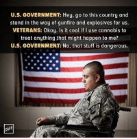 🤔🤔🤔 Repost @cafedotcom ・・・ But here, have all the percocet on earth.: U.S. GOVERNMENT: Hey, go to this country and  stand in the way of gunfire and explosives for us.  VETERANS: Okay. Is it cool if l use cannabis to  treat anything that might happen to me?  U.S. GOVERNMENT: No, that stuff is dangerous  CAFE 🤔🤔🤔 Repost @cafedotcom ・・・ But here, have all the percocet on earth.