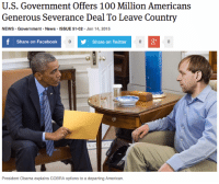 "Anaconda, Facebook, and News: U.S. Government Offers 100 Million Americans  Generous Severance Deal To Leave Country  NEWS Government News ISSUE 51.02 Jan 14, 2015  Share on Facebook  Share on Twitter  President Obama explains COBRA options to a departing American. <p><a class=""tumblr_blog"" href=""http://theonion.tumblr.com/post/108090618628/u-s-government-offers-100-million-americans"" target=""_blank"">theonion</a>:</p> <blockquote> <p><a href=""http://onion.com/1DG9E0c"" target=""_blank"">U.S. Government Offers 100 Million Americans Generous Severance Deal To Leave Country</a> </p> </blockquote>"