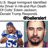 "Indianapolis Colts, Donald Trump, and Family: U.S. lllegal Immigrant ldentified  As Driver In Hit-and-Run Death  Of Colts' Edwin Jackson;  Donald Trump Responds  @balleralert  INDI U.S. Illegal Immigrant Identified As Driver In Hit-and-Run Death Of Colts' Edwin Jackson; Donald Trump Responds - blogged by @lanaladonna ⠀⠀⠀⠀⠀⠀⠀ ⠀⠀⠀⠀⠀⠀⠀ EdwinJackon, former linebacker for the Indianapolis Colts and his Uber driver were unfortunately killed in a fatal car accident this past Sunday. ⠀⠀⠀⠀⠀⠀⠀ ⠀⠀⠀⠀⠀⠀⠀ According to USA Today, the accident was a result of an intoxicated, Manuel Orrego-Savala, who reportedly lives in the U.S. illegally, and has been deported twice. ⠀⠀⠀⠀⠀⠀⠀ ⠀⠀⠀⠀⠀⠀⠀ USA Today further reports that Savala's blood alcohol level was almost three times the legal limit. ⠀⠀⠀⠀⠀⠀⠀ ⠀⠀⠀⠀⠀⠀⠀ We all know how DonaldTrump feels about illegal immigrants in this country. He decided to remind us of these feelings in a tweet, responding to the incident. ⠀⠀⠀⠀⠀⠀⠀ ⠀⠀⠀⠀⠀⠀⠀ ""So disgraceful that a person illegally in our country killed @Colts linebacker, Edwin Jackson. This is just one of many such preventable tragedies. We must get the Dems to get tough on the Border, and with illegal immigration FAST!,"" tweeted Trump. ⠀⠀⠀⠀⠀⠀⠀ ⠀⠀⠀⠀⠀⠀⠀ According to USA Today, Trump and Congress will be meeting this week to debate about the immigration policy, as well as its February 8th deadline date. ⠀⠀⠀⠀⠀⠀⠀ ⠀⠀⠀⠀⠀⠀⠀ Trump later tweeted (as if he really cares), sending his condolences to Jackson's family. ⠀⠀⠀⠀⠀⠀⠀ ⠀⠀⠀⠀⠀⠀⠀ ""My prayers and best wishes are with the family of Edwin Jackson, a wonderful young man whose life was so senselessly taken. ‪@Colts."" ‬"
