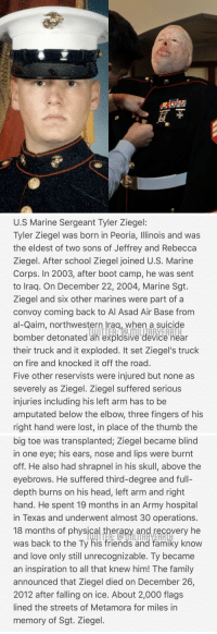 Family, Fire, and Friends: U.S Marine Sergeant Tyler Ziegel:  lyler Ziegel was born in Peoria, llinois and was  the eldest of two sons of Jeffrey and Rebecca  Ziegel. After school Ziegel joined U.S. Marine  Corps. In 2003, after boot camp, he was sent  to Iraq. On December 22, 2004, Marine Sgt.  Ziegel and six other marines were part of a  convoy coming back to Al Asad Air Base from  al-Qaim, northwestern lraq, when a suicide  bomber detonated an explosive device near  their truck and it exploded. It set Ziegel's truck  on fire and knocked it off the road  Five other reservists were injured but none as  severely as Ziegel. Ziegel suffered serious  injuries including his left arm has to be  amputated below the elbow, three fingers of his  right hand were lost, in place of the thumb the  bomber detonated an explosive device Rear   big toe was transplanted; Ziegel became blind  in one eye; his ears, nose and lips were burnt  off. He also had shrapnel in his skull, above the  eyebrows. He suffered third-degree and full-  depth burns on his head, left arm and right  hand. He spent 19 months in an Army hospital  in Texas and underwent almost 30 operations  18 months of physic  was back to the Ty his friends and famiky know  and love only still unrecognizable. Ty became  an inspiration to all that knew him! The family  announced that Ziegel died on December 26,  2012 after falling on ice. About 2,000 flags  lined the streets of Metamora for miles in  memory of Sgt. Ziegel  erapy and recovery he Thank you Tyler for your selfless service and the sacrifices you made. Your actions will never be forgotten. Rest In Peace Tyler! 🇺🇸 https://t.co/Z7EjtBdjkT