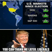 America, Memes, and Savage: U.S. MARKETS  SINCE ELECTION  1 8%  NASDAQ 21.5%  S&P 500 14.9%  DOW  YOU CAN THANK ME LATER, LIBERALS Making America wealthy again!! liberal maga conservative constitution like follow presidenttrump resist stupidliberals merica america stupiddemocrats donaldtrump trump2016 patriot trump yeeyee presidentdonaldtrump draintheswamp makeamericagreatagain trumptrain triggered Partners --------------------- @too_savage_for_democrats🐍 @raised_right_🐘 @conservativemovement🎯 @millennial_republicans🇺🇸 @conservative.nation1776😎 @floridaconservatives🌴