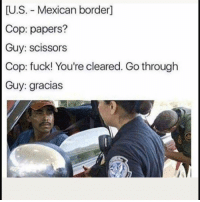 Funny, Fuck, and Mexican: U.S. Mexican border]  Cop: papers?  Guy: scissors  Cop: fuck! You're cleared. Go through  Guy: gracias 😂😂😂