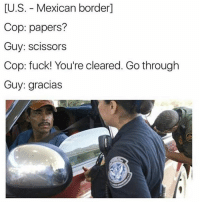 😂😂😂  Follow us Mexican Problems: U.S. Mexican border]  Cop: papers?  Guy: scissors  Cop: fuck! You're cleared. Go through  Guy: gracias 😂😂😂  Follow us Mexican Problems