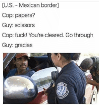 Funny, Memes, and Tumblr: U.S. Mexican borderl  Cop: papers?  Guy: scissors  Cop: fuck! You're cleared. Go through  Guy: gracias memes-r-memes:  This was too funny not to post on both 😂