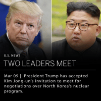 "President Trump has accepted Kim Jong-un's invitation to meet in North Korea to discuss negotiations over their nuclear program. Trump says he will meet Kim Jong-un within the next two months, and expressed his optimism in a tweet last night. Trump's visit to North Korea would be a first, as no sitting American president has ever met with a North Korean leader. ___ South Korean official Chung Eui-yong met with the White House last night to convey the message from Kim Jong-un from his recent visit to North Korea. Mr. Chung delivered the message from Kim Jong-un, and noted the North Korean leader ""expressed his eagerness to meet President Trump as soon as possible."" ___ Photo: Sky News: U.S. NEW:S  TWO LEADERS MEET  Mar 09 