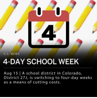 "Memes, Mondays, and Money: U.S. NEWS  4-DAY SCHOOL WEEK  Aug 15 | A school district in Colorado,  District 27J, is switching to four-day weeks  as a means of cutting costs. One of the largest school districts in Colorado, District 27J, dropped Mondays from the school week starting with the 2018-2019 school year. The announcement comes soon after six failed attempts by the district to raise additional funding through bond elections. Superintendent Chris Fiedler said the change will save money on transportation costs, teaching salaries, and districtwide utilities. Fiedler said they ""anticipate about $1 million in savings."" ___ District 27J includes 12 elementary schools, four middle schools, four high schools, and five charter schools, serving around 18,000 students in total. ___ District officials said in a statement: - ""I realize this will be a significant change for our students, their families, and the communities we are so fortunate to serve, but our district can no longer be expected to do more with less financial resources."" ___ School District 27J will extend all class times by 40 minutes per day, and will offer child care on Mondays for parents."
