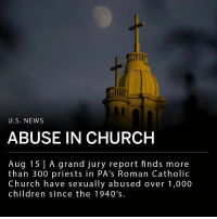 "Children, Church, and Girls: U.S. NEWS  ABUSE IN CHURCH  Aug 15 | A grand jury report finds  than 300 priests in PA's Roman Catholic  Church have sexually abused over 1,000  children since the 1940's.  more A grand jury report has found that over 300 priests in Pennsylvania's Roman Catholic Church sexually abused over 1,000 children over the past 70 years. The report accuses other clergymen of covering up the abuse. ""Priests were raping little boys and girls, and the men of God who were responsible for them not only did nothing; they hid it all. For decades,"" the grand jury stated in the 900-page report. ___ Approximately 25% of Pennsylvania's residents identify as catholic. ___ Photo: Jeff Swensen-New York Times"