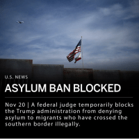 "On Monday, Jon S. Tigar of the U.S. District Court in San Francisco issued a temporary nationwide order barring enforcement of President Trump's asylum ban, which was instituted as an attempt to stop the flow of thousands of asylum-seeking families entering the US from Mexico. ___ The court's ruling states: _ ""The Immigration and Naturalization Act ('INA') 'deals with one of the oldest and most important themes in our Nation's history: welcoming homeless refugees to our shores,' and it 'give[s] statutory meaning to our national commitment to human rights and humanitarian concerns.' As part of that commitment, Congress has clearly commanded in the INA that any alien who arrives in the United States, irrespective of that alien's status, may apply for asylum - 'whether or not a designated port of arrival.'"" ___ Photo: AP: U.S. NEWS  ASYLUM BAN BLOCKED  Nov 20 