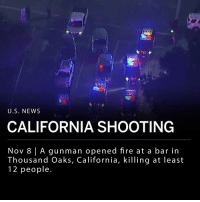 "A gunman opened fire late Wednesday night inside a crowded bar called Borderline Bar & Grill, in Thousand Oaks, California, killing at least 12 people including a sheriff's deputy who responded to the scene. The gunman is also dead. ___ The Ventura County sheriff, Geoff Dean, says there are ""multiple other victims of different levels of injuries."" ___ The shooter has been identified as a 28-year-old male. ___ Photo: KABC, via Associated Press: U.S. NEWS  CALIFORNIA SHOOTING  Nov 8 