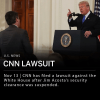 "cnn.com, Memes, and News: U.S. NEWS  CNN LAWSUIT  Nov 13 | CNN has filed a lawsuit against the  White House after Jim Acosta's security  clearance was suspended. CNN has filed a lawsuit against President Trump and several White House aides after chief White House correspondent Jim Acosta's hard pass, a White House security clearance, was suspended. Acosta and Trump clashed during a press conference last week. ___ When Acosta attempted to enter the White House last Wednesday, he was denied access. The lawsuit alleges that the suspension violates his first and fifth amendment rights and calls for an immediate reinstatement of Acosta's press credentials. ___ ""He physically refused to surrender a White House microphone to an intern, so that other reporters might ask their questions. This was not the first time this reporter has inappropriately refused to yield to other reporters,"" said White House press secretary Sarah Sanders. ___ ""While the suit is specific to CNN and Acosta, this could have happened to anyone. If left unchallenged, the actions of the White House would create a dangerous chilling effect for any journalist who covers our elected officials,"" said CNN."