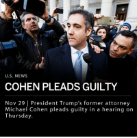 Finance, Memes, and News: U.S. NEWS  COHEN PLEADS GUILTY  Nov 29 | President Trump's former attorney  Michael Cohen pleads guilty in a hearing on  Thursday. President Trump's former personal attorney Michael Cohen pleaded guilty to lying to the Senate Intelligence Committee in 2017 regarding plans to build a Trump Tower in Moscow. According to court documents, Cohen stated he willingly submitted false written statements to Congress in August 2017. The prosecution argued that Cohen downplayed his contact with the Russian government to investigators. __ While Cohen pleaded guilty to campaign finance violations in August, today's plea marks the first time the attorney has been publically implicated in Robert Mueller's investigation. ___ Photo: Justin Lane | EPA