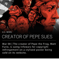 "The creator of Pepe the Frog, Matt Furie, filed a lawsuit on Monday against the media company Infowars. The lawsuit alleges copyright infringement on a stylized poster sold on the Infowars website, depicting Pepe alongside other individuals idolized by the alt-right group, including Roger Stone, Milo Yiannopoulos, President Trump, Ann Coulter, and Alex Jones, who runs Infowars. The poster, which is priced at $29.95, includes the byline: ""The establishment wants this taken down. Instead, celebrate the historic victory and frame this conversation starter in your home!"" ___ Matt Furie's civil complaint reads, ""Furie did not authorize the use of Pepe image or character in this poster, and does not approve of the association of Pepe with Alex Jones or any of the other figures shown in this poster, or the 'MAGA' slogan."" In an online audio statement Jones called the lawsuit ""frivolous."" ___ Photo: Infowars: U.S. NEWS  CREATOR OF PEPE SUES  Mar 08 The creator of Pepe the Frog, Matt  Furie, is suing Infowars for copyright  infringement on a stylized poster being  sold on its website. The creator of Pepe the Frog, Matt Furie, filed a lawsuit on Monday against the media company Infowars. The lawsuit alleges copyright infringement on a stylized poster sold on the Infowars website, depicting Pepe alongside other individuals idolized by the alt-right group, including Roger Stone, Milo Yiannopoulos, President Trump, Ann Coulter, and Alex Jones, who runs Infowars. The poster, which is priced at $29.95, includes the byline: ""The establishment wants this taken down. Instead, celebrate the historic victory and frame this conversation starter in your home!"" ___ Matt Furie's civil complaint reads, ""Furie did not authorize the use of Pepe image or character in this poster, and does not approve of the association of Pepe with Alex Jones or any of the other figures shown in this poster, or the 'MAGA' slogan."" In an online audio statement Jones called the lawsuit ""frivolous."" ___ Photo: Infowars"