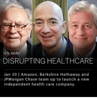 Amazon, Memes, and News: U.S. NEWS  DISRUPTING HEALTHCARE  Jan 30 | Amazon, Berkshire Hathaway and  JPMorgan Chase team up to launch a new  independent health care company. Amazon, Berkshire Hathaway, and JPMorgan Chase are partnering together to create an independent health care company that will service all their U.S. employees and their families. The companies, which employ over 1.1 million Americans, will focus on advancing technology to introduce a system that is high quality and affordable, while removing the profit-incentive that has plagued the healthcare industry. The initiative is still in early planning stages, but Jamie Dimon, CEO of JPMorgan Chase, said they eventually hope to expand the service to all Americans. _______ Photo: Associated Press