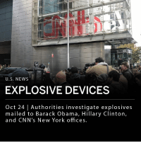 "Explosives were mailed to Barack Obama, Hillary Clinton, and CNN's New York offices. Similar devices were found in billionaire and political activist George Soros' mailbox Monday. Time Warner Center in New York City, where CNN's offices are located, was evacuated Wednesday morning. Authorities are investigating whether the incidents are connected. NYPD reportedly stated that it has ""this particular situation under control"" at TIme Warner Center in New York City. ___ ""We condemn the attempted attacks against fmr Pres Obama, the Clintons, CNN & others. These cowardly actions are despicable & have no place in this Country. Grateful for swift response of Secret Service, FBI & local law enforcement. Those responsible will be brought to justice,"" said Vice President Mike Pence in a statement posted to Twitter.: U.S. NEWS  EXPLOSIVE DEVICES  Oct 24 
