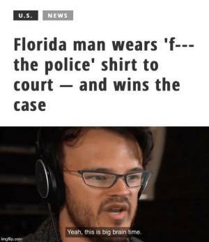 Cha cha real smooth: U.S.  NEWS  Florida man wears 'f---  the police' shirt to  court and wins the  case  Yeah, this is big brain time.  imgflip.com Cha cha real smooth