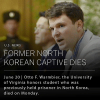 "Journey, Memes, and News: U.S. NEWS  FORMER NORTH  KOREAN CAPTIVE DIES  June 20 Otto F. Warmbier, the University  of Virginia honors student who was  previously held prisoner in North Korea,  died on Monday. Otto F. Warmbier, the American student imprisoned for more than a year in North Korea before being released last week, died on Monday at 2:20pm. Mr. Warmbier, who was 22 years old, was arrested in Pyongyang and sentenced to 15 years of hard labor for allegedly defacing a political poster while on tour in North Korea. Secretary of State Rex Tillerson said in a statement on Monday that ""we hold North Korea accountable for Otto Warmbier's unjust imprisonment, and demand the release of three other Americans who have been illegally detained."" Mr. Warmbier's parents said in a statement that their son had ""completed his journey home"" and ""was at peace"" when he passed away on Monday. _ Mr. Warmbier's death is expected to increase the already tense relations the White House has with Pyongyang."