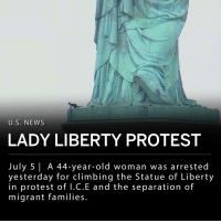 "Children, Climbing, and cnn.com: U.S. NEWS  LADY LIBERTY PROTEST  July 5 A 44-year-old woman was arrested  yesterday for climbing the Statue of Liberty  in protest of l.C.E and the separation of  migrant families. Therese Patricia Okoumou, 44, was arrested yesterday after climbing the base of the Statue of Liberty in protest of ICE and the separation of migrant families. Okoumou was taken into custody for refusing to leave the base of the statue after authorities tried to verbally coax her down. The protester crossed the base of the statue for nearly three hours while holding a t-shirt that said ""Rise and Resist"" and ""Trump Care Makes Us Sick"". Okoumou said she would not leave the base of the statue until ""all the children are released."" ___ Officer Brian Glacken of the New York City Police Department's Emergency Service Unit said in a statement: - ""At first she was being a little combative, then she was willing to cooperate with us. She actually apologized to us for having to go up and get her."" ___ Therese Patricia Okoumou is affiliated with the protest group Rise and Resist, but her climb was not a part of a planned protest. Police believe other demonstrators at the base of the statue assisted Okoumou in scaling the statue, but are not certain as to how she got up there. ___ Liberty Island was evacuated due to the altercation. __ Photos-Footage: CNN"