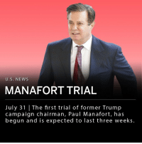 Jail, Memes, and Money: U.S. NEWS  MANAFORT TRIAL  July 31 |The first trial of former Trump  campaign chairman, Paul Manafort, has  begun and is expected to last three weeks. The trial of Paul Manafort, former Trump campaign chairman, began Tuesday. Manafort was charged with bank fraud, tax evasion and conspiracy after investigation by special counsel Robert Mueller. The Mueller investigation was focused on Russian interference in the 2016 U.S. presidential election, however, this trial is not related to alleged Russian meddling. The trial is expected to last approximately three weeks. ___ On June 15th Manafort was sent to jail to await his trial on allegations of witness tampering. Manafort faces a second trial on charges of failing to register as a foreign agent and money laundering set to begin on September 17th in Washington D.C.
