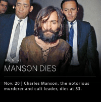 Family, Marilyn Manson, and Memes: U.S. NEWS  MANSON DIES  Nov. 20 | Charles Manson, the notorious  murderer and cult leader, dies at 83. Charles Manson, the anti-establishment cult leader, who led a group of followers to commit a series of Hollywood murders in the 1960s, died Sunday night in a California hospital. He was 83 years old. _ Charles Manson was known in particular for leading a series of brutal killings known as the Tate-Labianca murders, in which his followers killed seven innocent people, the most famous victim being Sharon Tate, the wife of film director Roman Polanski. The Manson name has continued to occupy a dark place in American culture since the 60s, with songs, films, plays and even stage names like the rock musician Marilyn Manson, continuing to perpetuate the reputation of the so called Manson Family.