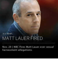 Doug, Memes, and News: U.S. NEWS  MATT LAUER FIRED  Nov. 29 | NBC Fires Matt Lauer over sexual  harrassment allegations. Matt Lauer was fired from NBC this morning due to a sexual harassment claim made internally earlier this week. __ NBC's president explained to the company that while this is the first complaint made about him in over 20 years, they have reason to believe that it is not an isolated incident. __ Photo: Doug Mills
