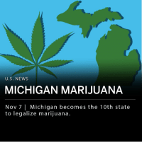 Memes, News, and Marijuana: U.S. NEWS  MICHIGAN MARIJUANA  Nov 7 Michigan becomes the 10th state  to legalize marijuana. Michigan has become the 10th state to legalize recreational marijuana. Under the state's Proposition 18-1, which was passed into law last evening, adults 21 and older will be allowed to purchase and possess marijuana for recreational use. The state will establish a licensing system for cannabis businesses and permit the sale of cannabis products with an additional 10% tax. The proposition was passed with a 56-44 percent margin. ___ Cannabis products will not be available for purchase in the state until early 2020. Michigan will first establish regulations and issue licenses for recreational cannabis sales.