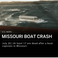 "America, Doug, and Life: U.S. NEWS  MISSOURI BOAT CRASH  July 20 | At least 17 are dead after a boat  capsizes in Missouri At least 17 people died after a duck tour boat capsized and sank on Table Rock Lake in Branson, Missouri during a severe thunderstorm Thursday night. ___ Witnesses of the event say there were ""waves of up to six feet high,"" as reported on NBC News. Another witness on a neighboring boat, identified as Alison Lester, said ""waters were rough"" and ""debris was flying everywhere."" ___ Investigators with the Coast Guard and National Transportation Safety Board are investigating what caused the Ride the Ducks boat to sink. Stone County Sheriff Doug Rader said they believe the boat sank in 40 feet of water and rolled into 80 feet of water. Authorities have released few details, and it is still unknown whether the passengers were wearing life jackets or not. Sheriff Doug Rader are asking any witnesses with videos or photos of the incident to provide them to authorities. ___ The 17 victims names have not yet been released. 14 individuals survived. ___ Photo-Footage: Good Morning America"