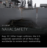The United States will suspend operations from all Navy ships worldwide to go over basic seamanship after the second collision of a Navy destroyer and a commercial ship occurred in the last two months. __ Today, remains were found for the 10 sailors who have gone missing since the accident between the Navy destroyer, John S. McCain, and a commercial vessel. (Source: NYTimes): U.S. NEWS  NAVAL SAFETY  Aug. 22 | After tragic collision, the U.S.  suspends operations of all Navy ships  worldwide to review basic seamanship. The United States will suspend operations from all Navy ships worldwide to go over basic seamanship after the second collision of a Navy destroyer and a commercial ship occurred in the last two months. __ Today, remains were found for the 10 sailors who have gone missing since the accident between the Navy destroyer, John S. McCain, and a commercial vessel. (Source: NYTimes)