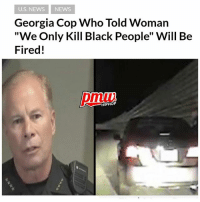 "A police department in Georgia is firing one of its officers after he was recorded on a dashboard camera trying to convince a white woman that she had nothing to worry about during a traffic stop because she was not black. Chief Mike Register of the Cobb County Police Department said the comments were ""inexcusable and inappropriate"", adding that the department had begun the process of firing him. Thoughts? -- full story at pmwhiphop link in bio: U.S. NEWS NEWS  Georgia Cop Who Told Woman  ""We Only Kill Black People"" Will Be  Fired!  pmiui  HIPHOP A police department in Georgia is firing one of its officers after he was recorded on a dashboard camera trying to convince a white woman that she had nothing to worry about during a traffic stop because she was not black. Chief Mike Register of the Cobb County Police Department said the comments were ""inexcusable and inappropriate"", adding that the department had begun the process of firing him. Thoughts? -- full story at pmwhiphop link in bio"