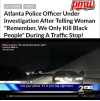 "Cobb County police lieutenant has been moved to administrative duty for making what the department deemed were ""inappropriate racial comments"" during a traffic stop. - full video & story at pmwhiphop link in bio: U.S. NEWS NEWS  HIPHOFP  Atlanta Police Officer Under  Investigation After Telling Woman  ""Remember, We Only Kill Black  People"" During A Traffic Stop!  Officer to woman: ""We only kil black people, right?  Posted by wSB-TV  788,060 Views  OFFICER  Use your phone. It's in your lap right there.  2 Cobb County police lieutenant has been moved to administrative duty for making what the department deemed were ""inappropriate racial comments"" during a traffic stop. - full video & story at pmwhiphop link in bio"
