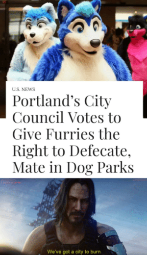 News, Got, and Dog: U.S. NEWS  Portland's City  Council Votes to  Give Furries the  Right to Defecate,  Mate in Dog Parks  We've got a city to burn Keanu will save us
