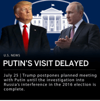 "Fall, Memes, and News: U.S. NEWS  PUTIN'S VISIT DELAYED  July 25 | Trump postpones planned meeting  with Putin until the investigation into  Russia's interference in the 2016 election is  complete The White House said that the planned follow-up meeting with Vladimir Putin, which was intended to take place in October, will be postponed until the investigation of the special counsel, Robert S. Mueller III, is complete- which they predict to be next year. ___ John R. Bolton, Trump's national security adviser, said in a statement: - ""The President believes that the next bilateral meeting with President Putin should take place after the Russia witch hunt is over, so we've agreed that it will be after the first of the year. "" ___ Last week, Trump said he planned to invite Mr. Putin to Washington in the fall. The Kremlin had not yet replied to the invite, but instead Russian officials offered an option for Mr. Putin and Trump to meet at a gathering of world leaders like the Group of 20."