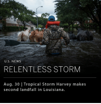 After claiming at least 30 lives in Texas and leaving the nation's 4th largest city in disrepair, the tropical storm Harvey has made its second landfall early Wednesday morning in Louisiana, a state that was previously scoured by Hurricane Katrina in 2005. __ According to the National Weather Service, Tropical Storm Harvey has officially broken the record for rainfall in the continental United States, with a top reading of 51.88 inches in Cedar Bayou, Texas.: U.S. NEWS  RELENTLESS STORM  Aug. 30 | Tropical Storm Harvey makes  second landfall in Louisiana. After claiming at least 30 lives in Texas and leaving the nation's 4th largest city in disrepair, the tropical storm Harvey has made its second landfall early Wednesday morning in Louisiana, a state that was previously scoured by Hurricane Katrina in 2005. __ According to the National Weather Service, Tropical Storm Harvey has officially broken the record for rainfall in the continental United States, with a top reading of 51.88 inches in Cedar Bayou, Texas.