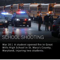 Fire, Memes, and News: U.S. NEWS  SCHOOL SHOOTING  Mar 20 | A student opened fire in Great  Mills High School in St. Mary's County,  Maryland, injuring two students. A student with a handgun opened fire this morning at Great Mills High School in St. Mary's County, Maryland. The gunman died after shooting two other students, one 14-year-old male who is in stable condition, and one 16-year-old female who is in critical condition. ___ St. Mary's County Sheriff Timothy K. Cameron reported the Great Mills High School's resource officer engaged the shooter and ended the threat. The incident took place in the hallway of the school before classes began this morning. The resource officer fired a round at the shooter, who fired one round back. The shooter was later pronounced dead and the school resource officer unharmed. Cameron said police are still looking for a motive, and are currently uncertain whether the shooter knew the victims. ___ This is the 17th school shooting in the United States since January 1, 2018. ___ Photo: Mark Wilson | Getty Images