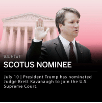 "Bill Clinton, Memes, and News: U.S. NEWS  SCOTUS NOMINEE  July 10 | President Trump has nominated  Judge Brett Kavanaugh to join the U.S  Supreme Court President Trump chose Judge Brett Kavanaugh to join the Supreme Court and replace Justice Anthony Kennedy, who announced his resignation last month. Kavanaugh served in both Bush administrations, believes in a strict interpretation of the Constitution, and worked on the investigation that led to the impeachment of President Bill Clinton. However, he has suggested that presidents should not face lawsuits until out of office. If Trump's nominee is confirmed by the U.S. Senate, five out of nine justices will be conservative. ___ ""What matters is not a judge's political views, but whether they can set aside those views to do what the law and the Constitution require. I am pleased to say I have found without doubt such a person,"" Trump said Monday evening."