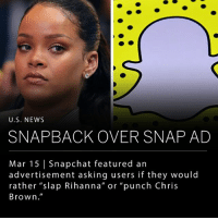 "Children, Chris Brown, and Dumb: U.S. NEWS  SNAPBACK OVER SNAP AD  Mar 15 Snapchat featured an  advertisement asking users if they would  rather ""slap Rihanna"" or ""punch Chris  Brown.' Snapchat featured an advertisement for the Would You Rather game that asked users if they would ""rather slap Rihanna"" or ""punch Chris Brown."" Users expressed their distaste of the ad, and Snapchat responded with an apology. Snapchat took down the ad and told BBC,""the advert was reviewed and approved in error, as it violates our advertising guidelines. We immediately removed the ad last weekend, once we became aware. We are sorry that this happened."" ____ Rihanna was not pleased with their apology and made a statement on her Instagram stories. ""Now SNAPCHAT I know you already know you ain't my fav app out there! But I'm just trying to figure out what the point was with this mess!, ""I'd love to call it ignorance, but I know you ain't that dumb! You spent money to animate something that would intentionally bring shame to [domestic violence] victims and made a joke of it!!! This isn't about my personal feelings, cause I don't have much of them…but all the women, children, and men that have been victims of DV in the past and especially the ones who haven't made it out yet…you let us know! Shame on you."" ___ Photo: Twitter"