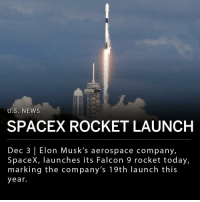"Memes, News, and Air Force: U.S, NEWS  SPACEX ROCKET LAUNCH  Dec 3 | Elon Musk's aerospace company,  SpaceX, launches its Falcon 9 rocket today,  marking the company's 19th launch this  year. Elon Musk's aerospace company, SpaceX, launched its Falcon 9 rocket today, marking the company's 19th launch this year. The rocket took off from California's Vandenberg Air Force Base today at 1:31 p.m. EST, carrying 64 small satellites to orbit. Today's mission, called SSO-A, was arranged by a Seattle-based company called Spaceflight and carried carried satellites from different companies, government agencies and universities. SSO-A is the self-proclaimed largest-ever ""rideshare"" mission by a U.S. launch provider. ___ The lower section of the Falcon 9 rocket that launched today had completed two previous missions, an important factor for SpaceX as they value rocket reusability. The company ultimately intends to schedule launches several times a week. Reusing hardware will be necessary in order to achieve this goal. ___ Photo: REUTERS 