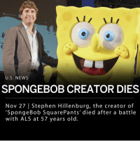 "Memes, News, and Nickelodeon: U.S. NEWS  SPONGEBOB CREATOR DIES  Nov 27 | Stephen Hillenburg, the creator of  'SpongeBob SquarePants' died after a battle  with ALS at 57 years old The creator of ""SpongeBob SquarePants,"" Stephen Hillenburg, has died after a battle with ALS at the age of 57. Hillenburg was a marine biologist before he decided to go back to school to study experimental animation. The cartoonist then went on to create the Nickelodeon TV show, ""SpongeBob SquarePants,"" combining two of his interests: animation and sea creatures. ___ Hillenburg's show became a success and has been dubbed or subtitled into more than 60 languages. Two feature films were based on the SpongeBob series, the first of which Hillenburg wrote, produced and directed. The cartoon was also recently adapted into a Broadway musical that earned 12 Tony Award nominations. ___ Nickelodeon said in a statement: - ""Steve imbued SpongeBob SquarePants with a unique sense of humor and innocence that has brought joy to generations of kids and families everywhere. His utterly original characters and the world of Bikini Bottom will long stand as a reminder of the value of optimism, friendship and the limitless power of imagination."" __ Photo: Junko Kimura-Getty Images"
