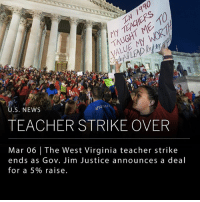 Memes, News, and School: U.S. NEWS  TEACHER STRIKE OVER  Mar 06 | The West Virginia teacher strike  ends as Gov. Jim Justice announces a deal  for a 5% raise. Governor Jim Justice announced a deal with legislators to meet demands for a 5% salary raise for public school teachers in West Virginia, ending a nearly two-week-long teacher strike. The strike began when the state offered to give teachers a 2% raise after years of stagnating pay. Teachers in West Virginia earn an average of about $46,000; $13,000 less than the national average. The teachers walked out on Feb. 22 with the support of school service workers and superintendents, leaving more than 277,000 students out of the classroom for nine school days. ___ Photo: Craig Hudson-Charleston Gazette-Mail, via AP