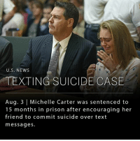 "Jail, Memes, and News: U.S. NEWS  TEXTING SUICIDE CASE  Aug. 3 Michelle Carter was sentenced to  15 months in prison after encouraging her  friend to commit suicide over text  messages. Michelle Carter, who was convicted of involuntary manslaughter in 2014 for encouraging her boyfriend to commit suicide through text messages and phone calls, was sentenced today to 15 months in county jail. __ Ms. Carter had sent hundreds of text messages to Mr. Roy encouraging him to commit suicide, and on the night of his death, had allegedly persuaded him to stay in his truck while he poisoned himself with carbon monoxide. __ Although no firm evidence of her final communication on the night of his death was presented in court, the judge based his verdict on a text message Ms. Carter sent to a friend three months later, ""Sam his death is my fault, like honestly I could have stopped him. I was on the phone with him and he got out of the car because it was working and he got scared and I [expletive] told him to get back in."""