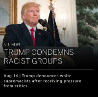 Donald Trump, Ken, and Memes: U.S. NEWS  TRUMP CONDEMNS  RACIST GROUPS  Aug 14 Trump denounces white  supremacists after receiving pressure  from critics. President Donald Trump personally condemned white supremacists and other racist groups in a speech on Monday, after receiving considerable pressure from critics. __ Prior to his speech, several of the president's top advisers encouraged Mr. Trump to more forcefully reprimand the racism, including his new Chief of Staff John F. Kelly, and the CEO of Merck pharmaceuticals, Ken Frazier, who resigned from the president's advisory board after expressing his feelings that the president failed to adequately address the situation in an earlier speech.
