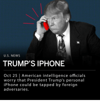 "Current and former American intelligence officials worry that President Trump's iPhone calls may be intercepted by Chinese spies, as covered by a story in the New York Times. According to the story, the president's aides warned Trump that calls on his personal iPhone are not secure, and Chinese and Russian spies may be able to listen in. ___ The president has two official iPhones with limited abilities- altered by the National Security Agency for protection, and a third regular iPhone. In the report by the New York Times, an anonymous White House official says Trump has refused to give up his iPhones. ___ Trump commented on the report by the NYT Thursday morning via Twitter, saying it is ""so incorrect I do not have time here to correct it. I only use Government Phones, and have only one seldom used government cell phone. Story is soooo wrong!"": U.S, NEWS  TRUMP'S IPHONE  Oct 25 