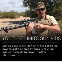 YouTube banned videos of guns on their platform on Wednesday. The ban prohibits content that: (1) Shows how to make a firearm, ammunition, high-capacity magazine or homemade silencer (2) Is designed to sell guns or specific accessories including high-capacity magazines and tools that convert a firearm to automatic fire (3) Shows how to convert a firearm to automatic or simulated-automatic fire - (4) Shows how to install such accessories or modifications. Many YouTubers who post this type of content feel infringed upon, and are threatening to move their content to other platforms, such as Facebook and Pornhub. ___ Photo: YOUTUBE - INRANGETV: U.S.NEWS  YOUTUBE LIMITS GUN VIDS  Mar 22 YouTube's ban on videos showing  how to make or modify guns is causing  gun enthusiasts to move to other  platforms. YouTube banned videos of guns on their platform on Wednesday. The ban prohibits content that: (1) Shows how to make a firearm, ammunition, high-capacity magazine or homemade silencer (2) Is designed to sell guns or specific accessories including high-capacity magazines and tools that convert a firearm to automatic fire (3) Shows how to convert a firearm to automatic or simulated-automatic fire - (4) Shows how to install such accessories or modifications. Many YouTubers who post this type of content feel infringed upon, and are threatening to move their content to other platforms, such as Facebook and Pornhub. ___ Photo: YOUTUBE - INRANGETV