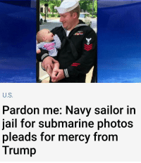 U.S  Pardon me: Navy sailor in  jail for submarine photos  pleads for mercy from  Trump If Hillary isnt in prison for doing it 33,000 times on purpose, why is he in jail for doing it once on accident? Partners: @get_it_right_america @sirbuddydude @liberals_going_to_hate