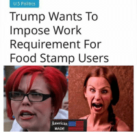 Food, Memes, and Patriotic: U.S Politics  Trump Wants To  Impose Work  Requirement For  Food Stamp Users  American  MADE 🇺🇸American made conservative patriots🇺🇸 are here @_american.made 🔫 ProGuns 👶 ProLife 😡 Politically Incorrect