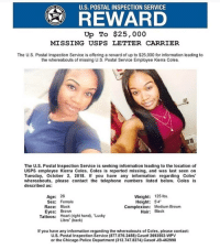 "Chicago, Instagram, and Memes: U.S. POSTAL INSPECTION SERVICE  Up To $25,000  MISSING USPS LETTER CARRIER  The U.S. Postal Inspection Service is offering a reward of up to $25,000 for information leading to  the whereabouts of missing U.S. Postal Service Employee Kierra Coles  The U.S. Postal Inspection Service is seeking information leading to the location of  USPS employee Kierra Coles. Coles is reported missing, and was last seen on  Tuesday, October 2, 2018. f you have any information regarding Coles'  whereabouts, please contact the telephone numbers listed below. Coles is  described as  Age: 26  Weight: 125 lbs.  Sex: Female  Race: Black  Eyes: Brown  Height: 54  Complexion: Medium Brown  Hair: Black  Hoart (right hand). ""Lucky  Libra"" (back)  Tattoos:  If you have any information regarding the whereabouts of Coles, please contact:  U.S. Postal Inspection Service (877.876.2455) Case# 2693502-WPV  or the Chicago Police Department (312.747.8274) Case# JB-462998 HendrixBrown nochill picoftheday photooftheday instagram repost hiphop instagood pregnant usps missing missingperson missingpeople news BlackPeople BlackWomen BlackPride BlackPower BlackMen Chicago ChiTown missingblackgirls missingblackwomen Melanin MelaninMagic BlackGirlMagic BlackLove BlackCommunity KierraColes Illinois"