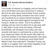 Memes, India, and 🤖: U.S. Senator Bernie Sanders  The murder of anyone is a tragedy, and our hearts go  out to all families who lose a loved one to violence  But let's be clear about what Donald Trump is doing  tonight in inviting family members who saw a loved  one murdered by an undocumented immigrant. He is  stirring up fear and hatred against immigrants and  trying to divide our nation. That is his political  strategy and we must not allow him to get away with  it. Why didn't Trump invite the family of Srinvas  Kuchibhotla, the immigrant from India, who was  recently shot down in cold blood by a white, native  born American? Didn't his life count? Why didn't he  invite the families of the black parishioners shot down  in a church in South Carolina by racist Dylan Roof?  Weren't their lives important? President Trump, any  murder is a tragedy. Don't use these tragedies to stir  up divisions by race and nationality? Well said! 💯🔥👌👏🏽✊🏾 - UndocumentedAndUnafraid HereToStay immigration undocumented NoMuslimRegistry NoBanNoWall NoWall nomoredeportations berniesanders