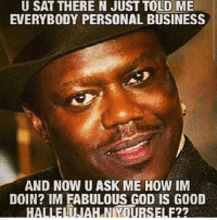 Friends, God, and Business: U SAT THERE N JUST TOLD ME  EVERYBODY PERSONAL BUSINESS  AND NOW U ASK ME HOW IM  DOIN? IM FABULOUS GOD IS GOOD  HALLELNAHINIYOURSELF?? <p>Haha! Reblog this to share it with your friends!</p>